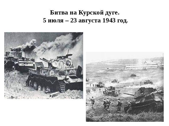 Битва на Курской дуге. 5 июля – 23 августа 1943 год.