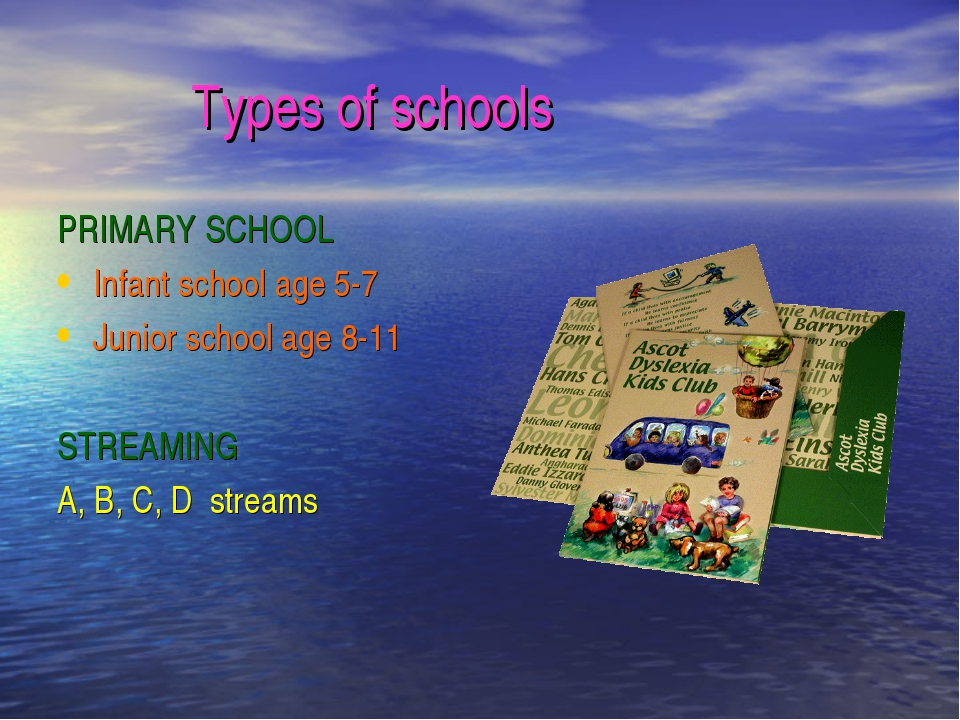 Types of schools PRIMARY SCHOOL Infant school age 5-7 Junior school age 8-11...