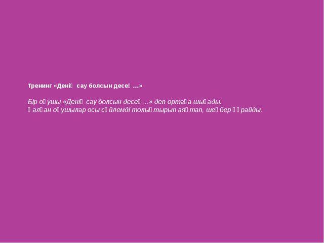 Тренинг «Денің сау болсын десең…» Бір оқушы «Денің сау болсын десең…» деп орт...