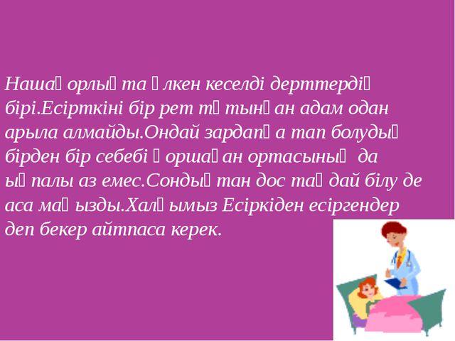 Нашақорлықта үлкен кеселді дерттердің бірі.Есірткіні бір рет тұтынған адам од...