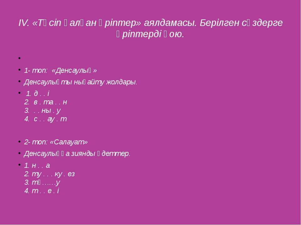 IV. «Түсіп қалған әріптер» аялдамасы. Берілген сөздерге әріптерді қою.  1- т...