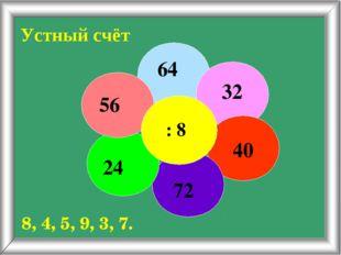 Устный счёт 64 32 40 72 24 56 : 8 8, 4, 5, 9, 3, 7.