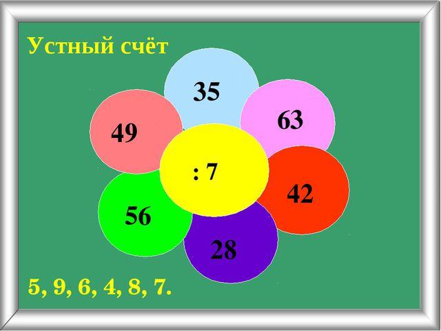 Устный счёт : 7 35 63 42 28 56 49 5, 9, 6, 4, 8, 7.