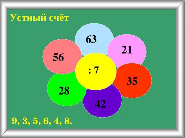 Устный счёт 63 21 35 42 28 56 : 7 9, 3, 5, 6, 4, 8.