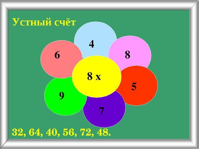Устный счёт 8 х 4 8 5 7 9 6 32, 64, 40, 56, 72, 48.