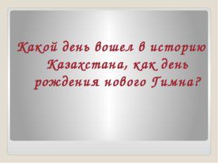 Какой день вошел в историю Казахстана, как день рождения нового Гимна?