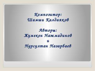 Композитор: Шамши Калдаяков Авторы: Жумекен Нажмадинов и Нурсултан Назарбаев