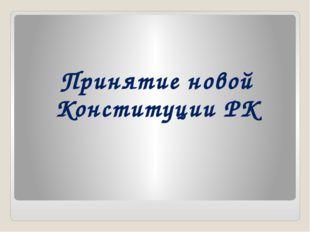 Принятие новой Конституции РК