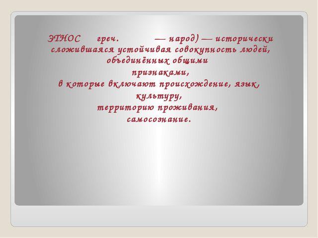 ЭТНОС ― греч.ἔθνος—народ)— исторически сложившаяся устойчивая совокупнос...