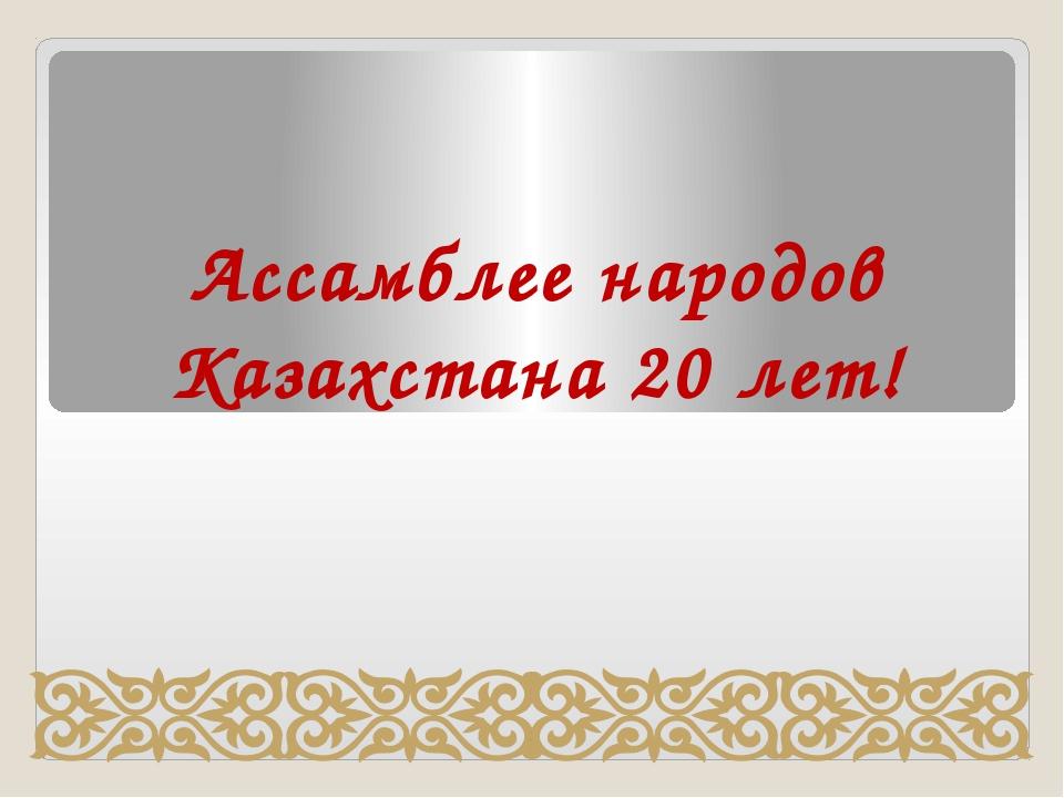 Ассамблее народов Казахстана 20 лет!