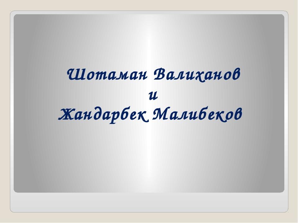 Шотаман Валиханов и Жандарбек Малибеков