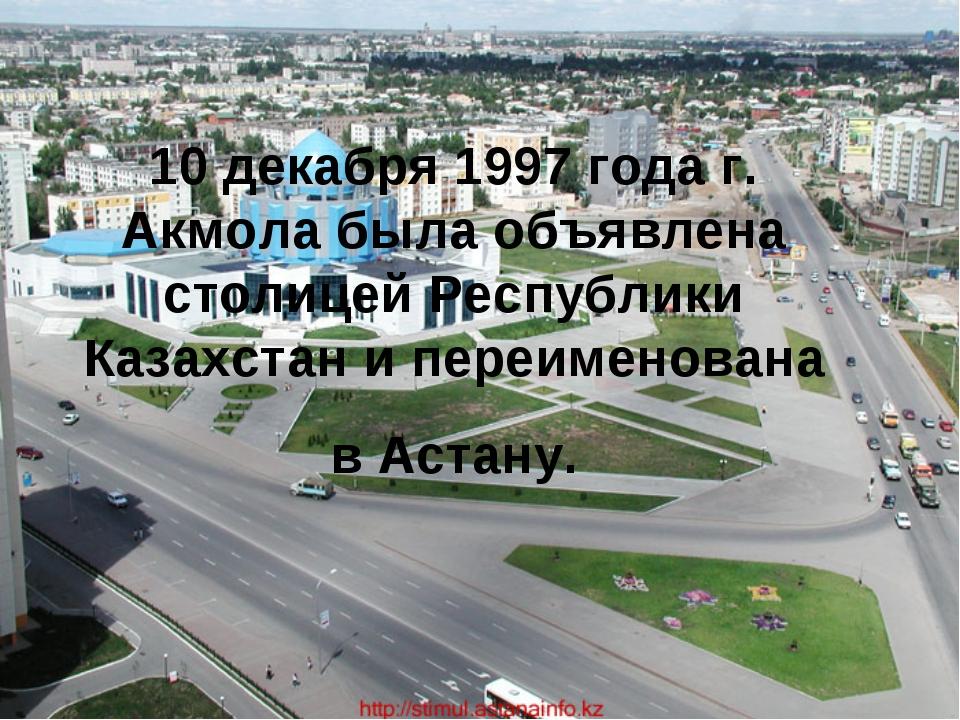 10 декабря 1997 года г. Акмола была объявлена столицей Республики Казахстан и...