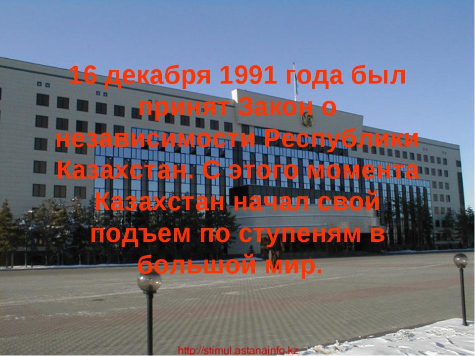 16 декабря 1991 года был принят Закон о независимости Республики Казахстан. С...