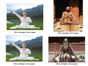 Йога- тренирует тело и душу Йога- тренирует тело и душу Йога- тренирует тело