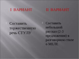 I ВАРИАНТ II ВАРИАНТ Составить торжественную речь СТУЛУ Составить небольшой р