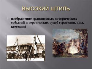 изображение грандиозных исторических событий и героических судеб (трагедии, о