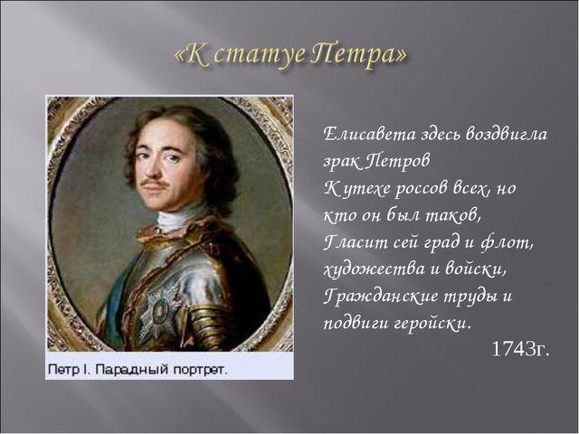 Елисавета здесь воздвигла зрак Петров К утехе россов всех, но кто он был тако...