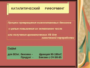 КАТАЛИТИЧЕСКИЙ РИФОРМИНГ Процесс превращения низкооктановых бензинов с целью