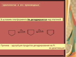 Циклопентан и его производные В условиях платформинга Не дегидрируются над пл