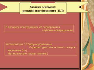 Химизм основных реакций платформинга (ПЛ) В процеесе платформинга УВ подверга