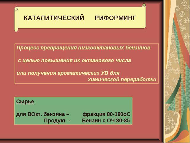 КАТАЛИТИЧЕСКИЙ РИФОРМИНГ Процесс превращения низкооктановых бензинов с целью...