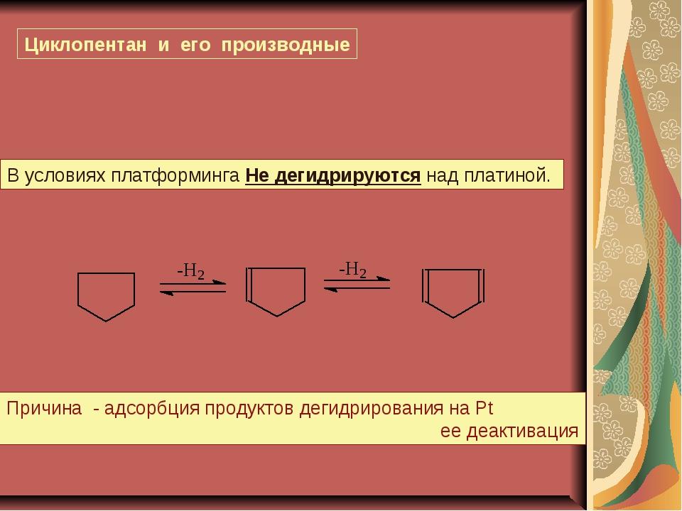 Циклопентан и его производные В условиях платформинга Не дегидрируются над пл...