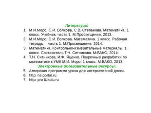 Литература: М.И.Моро, С.И. Волкова, С.В. Степанова. Математика. 1 класс. Учеб
