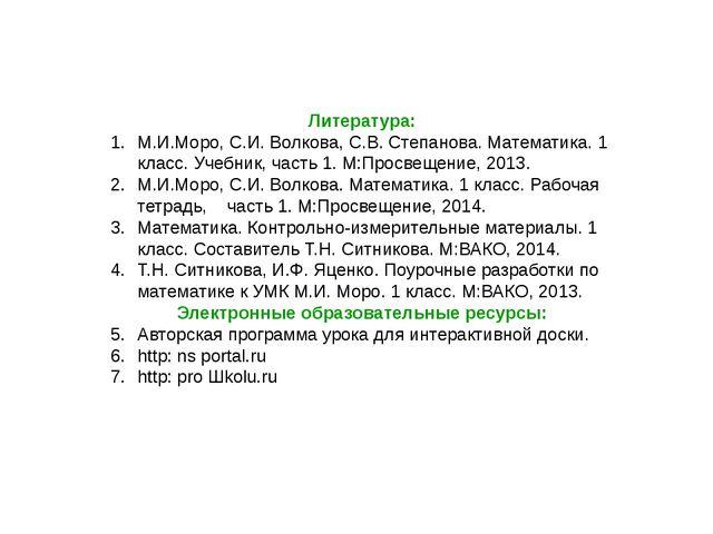 Литература: М.И.Моро, С.И. Волкова, С.В. Степанова. Математика. 1 класс. Учеб...