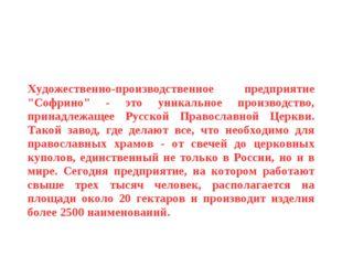 """Художественно-производственное предприятие """"Софрино"""" - это уникальное произво"""