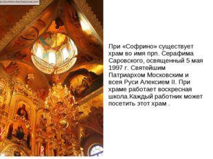 При «Софрино» существует храм во имя прп. Серафима Саровского, освященный 5 м
