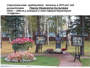 Строительство предприятия началось в 1975 год под руководством Павла Иванович