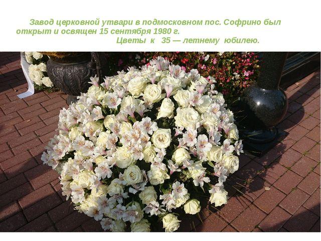 Завод церковной утвари в подмосковном пос. Софрино был открыт и освящен 15 с...