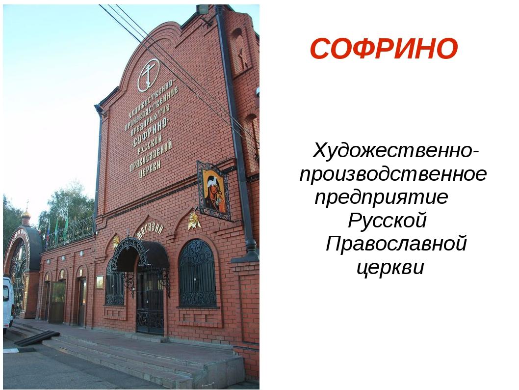 СОФРИНО Художественно- производственное предприятие Русской Православной цер...