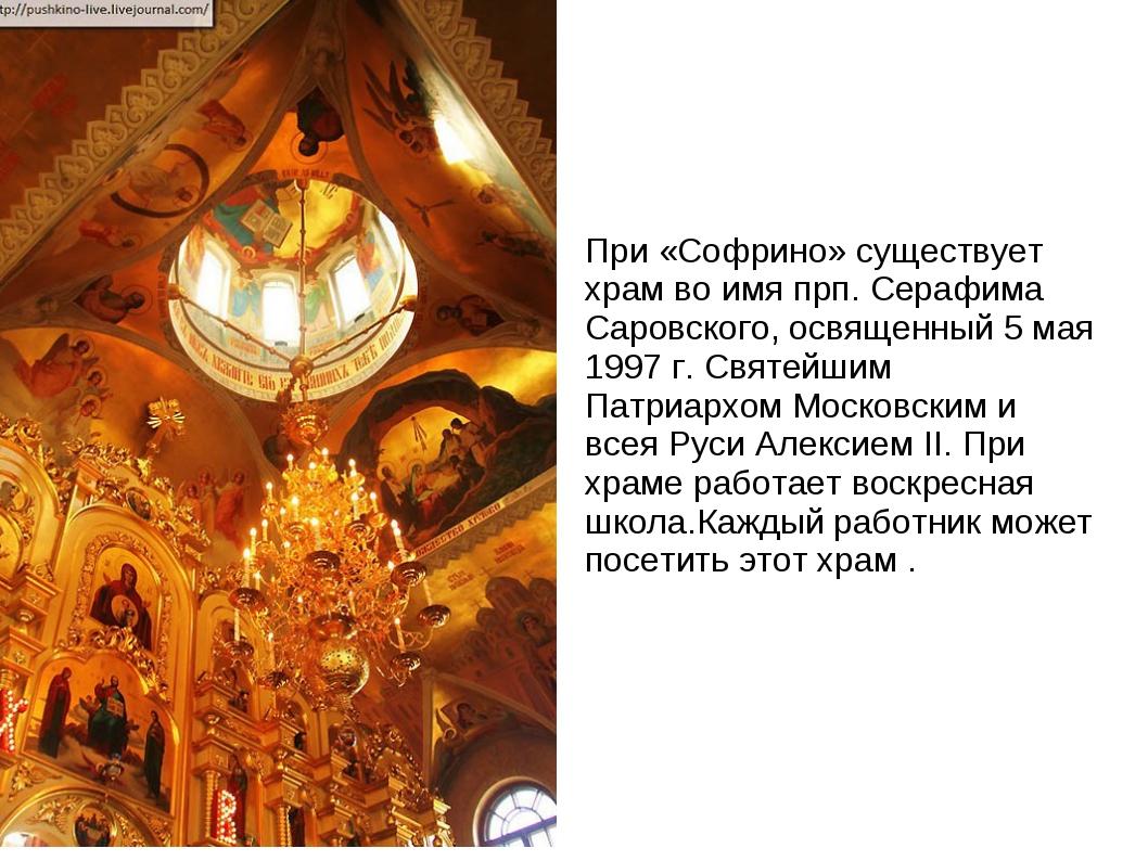 При «Софрино» существует храм во имя прп. Серафима Саровского, освященный 5 м...