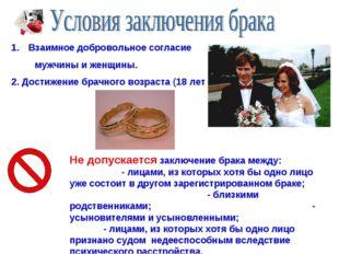 Взаимное добровольное согласие мужчины и женщины. 2. Достижение брачного возр
