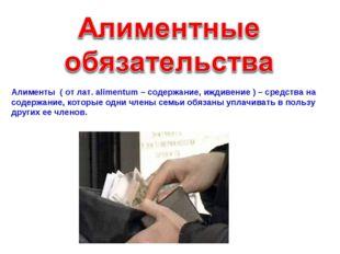 Алименты ( от лат. alimentum – содержание, иждивение ) – средства на содержан