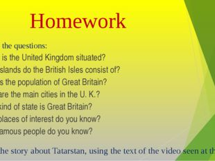 Homework 1. Answer the questions: 1. Where is the United Kingdom situated? 2.
