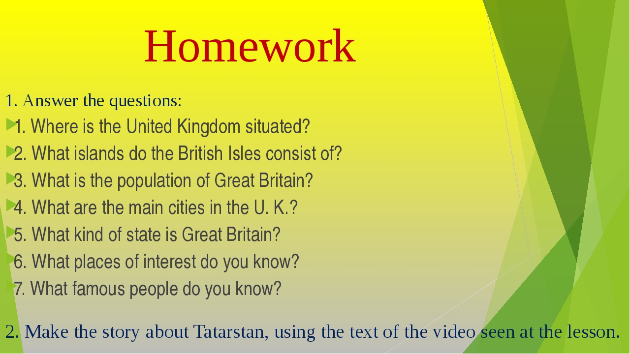 Homework 1. Answer the questions: 1. Where is the United Kingdom situated? 2....