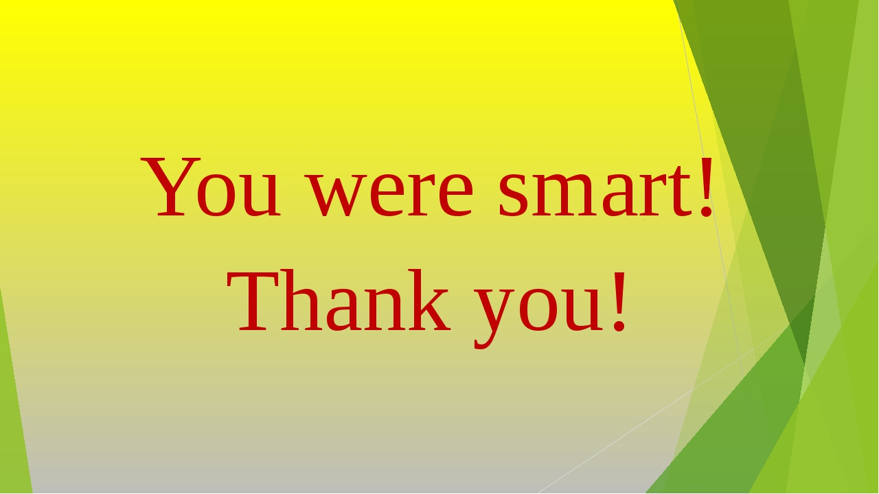 You were smart! Thank you!