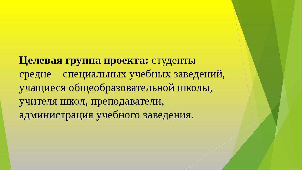 Целевая группа проекта: студенты средне – специальных учебных заведений, учащ...