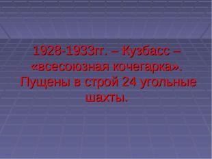 1928-1933гг. – Кузбасс – «всесоюзная кочегарка». Пущены в строй 24 угольные ш