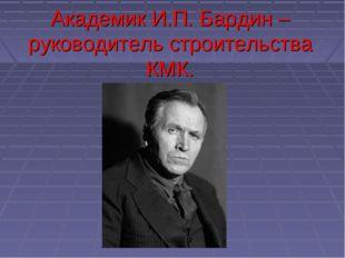 Академик И.П. Бардин – руководитель строительства КМК.