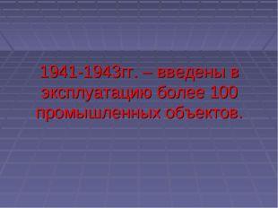 1941-1943гг. – введены в эксплуатацию более 100 промышленных объектов.