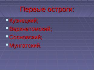 Первые остроги: Кузнецкий; Верхнетомский; Сосновский; Мунгатский.