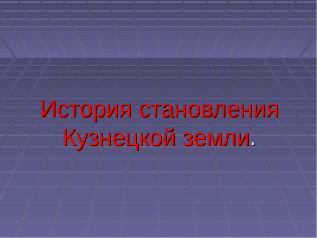 История становления Кузнецкой земли.