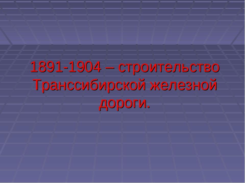 1891-1904 – строительство Транссибирской железной дороги.