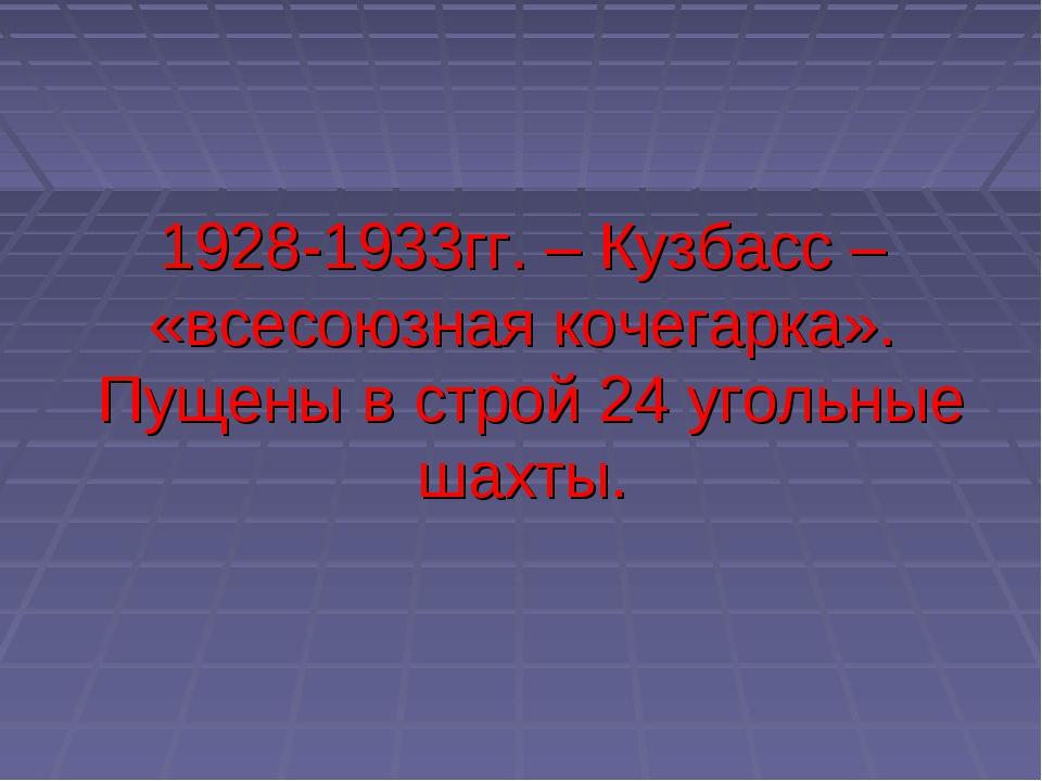 1928-1933гг. – Кузбасс – «всесоюзная кочегарка». Пущены в строй 24 угольные ш...
