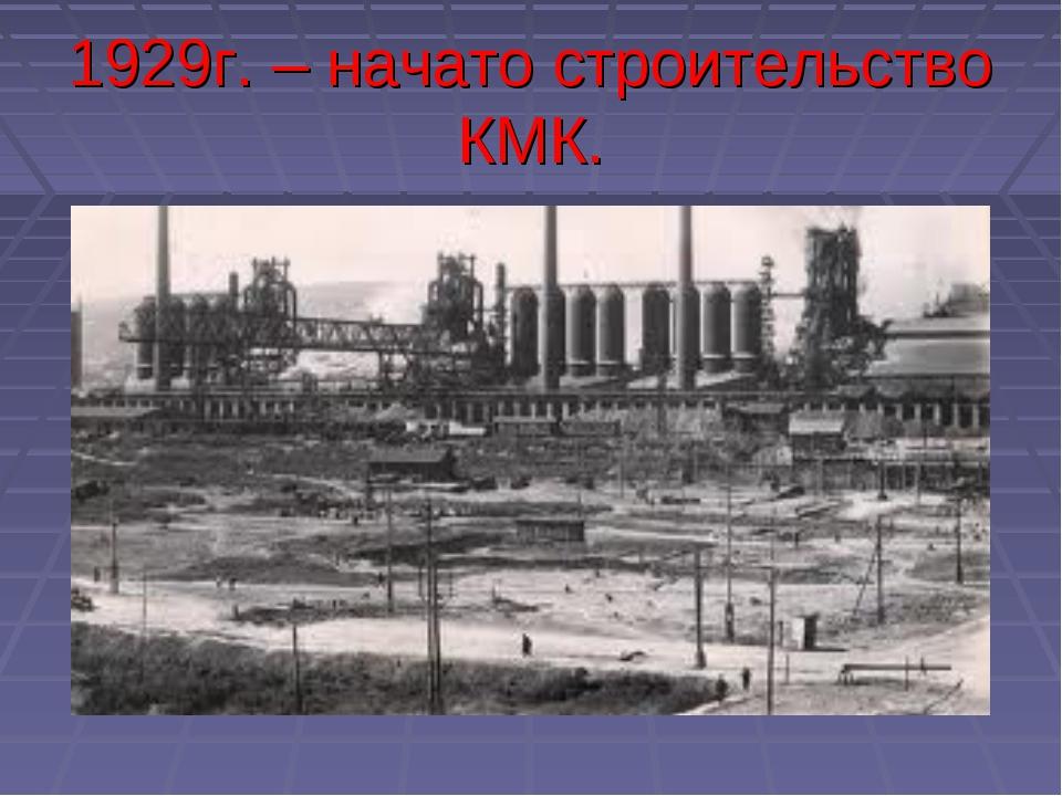 1929г. – начато строительство КМК.