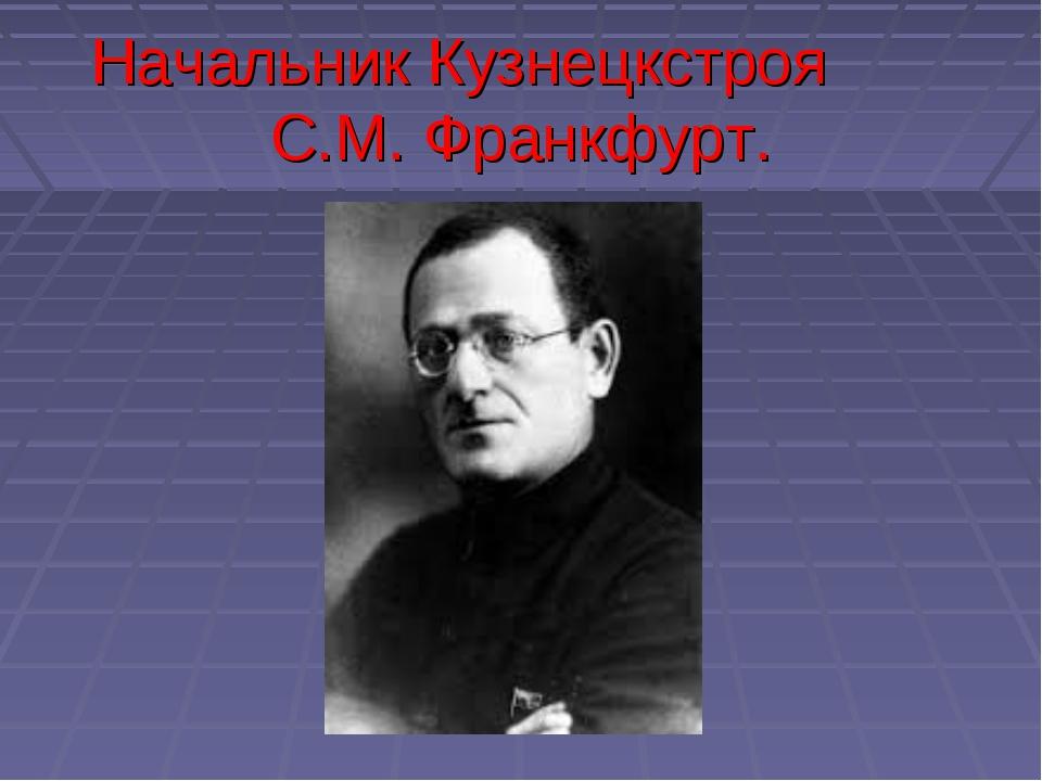 Начальник Кузнецкстроя С.М. Франкфурт.