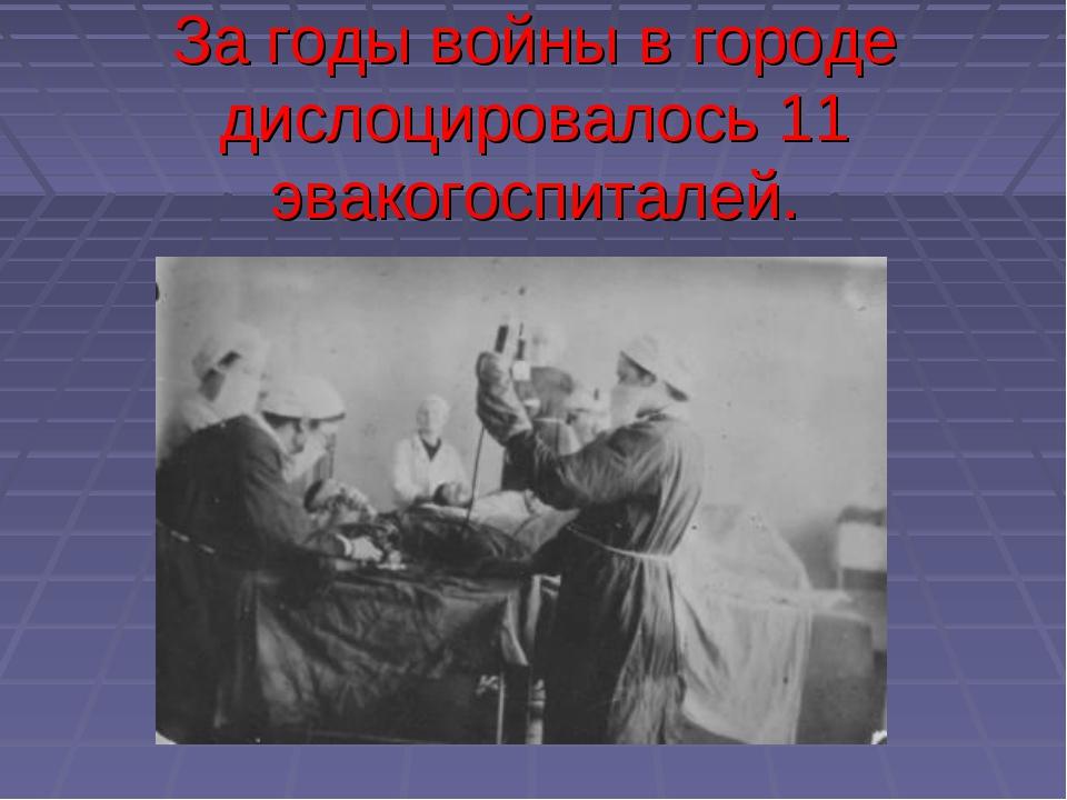 За годы войны в городе дислоцировалось 11 эвакогоспиталей.